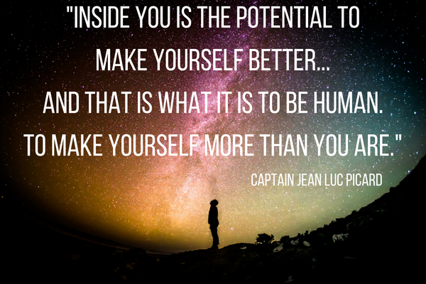 Inside you is the potential to make yourself better... and that is what it is to be human. To make yourself more than you are