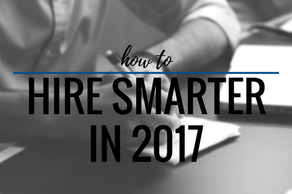How to Hire Smarter In 2017
